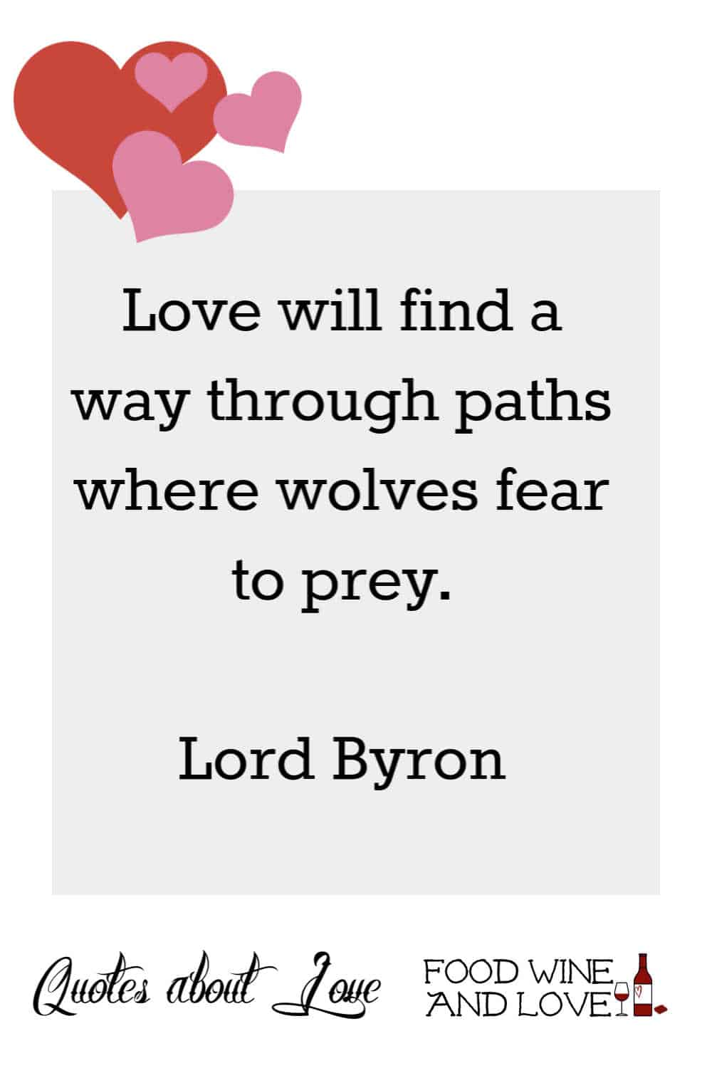 Love will find a way through paths where wolves fear to prey.  Lord Byron