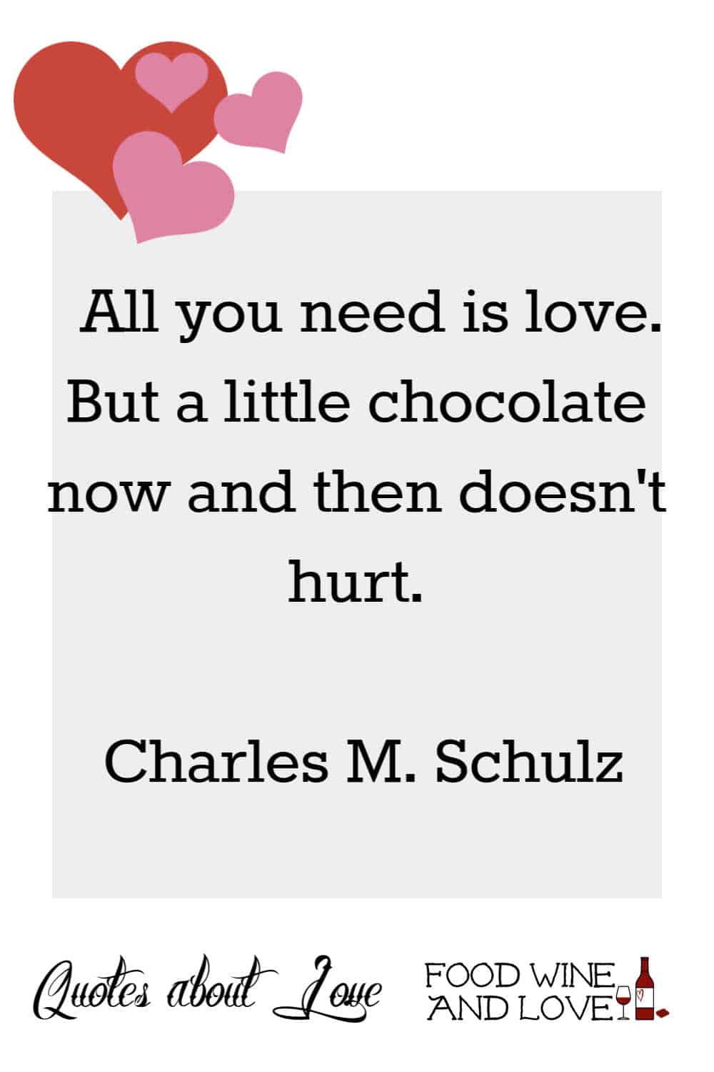 All you need is love. But a little chocolate now and then doesn't hurt.  Charles M. Schulz