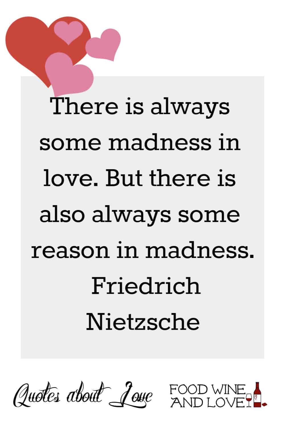 There is always some madness in love. But there is also always some reason in madness.   Friedrich Nietzsche