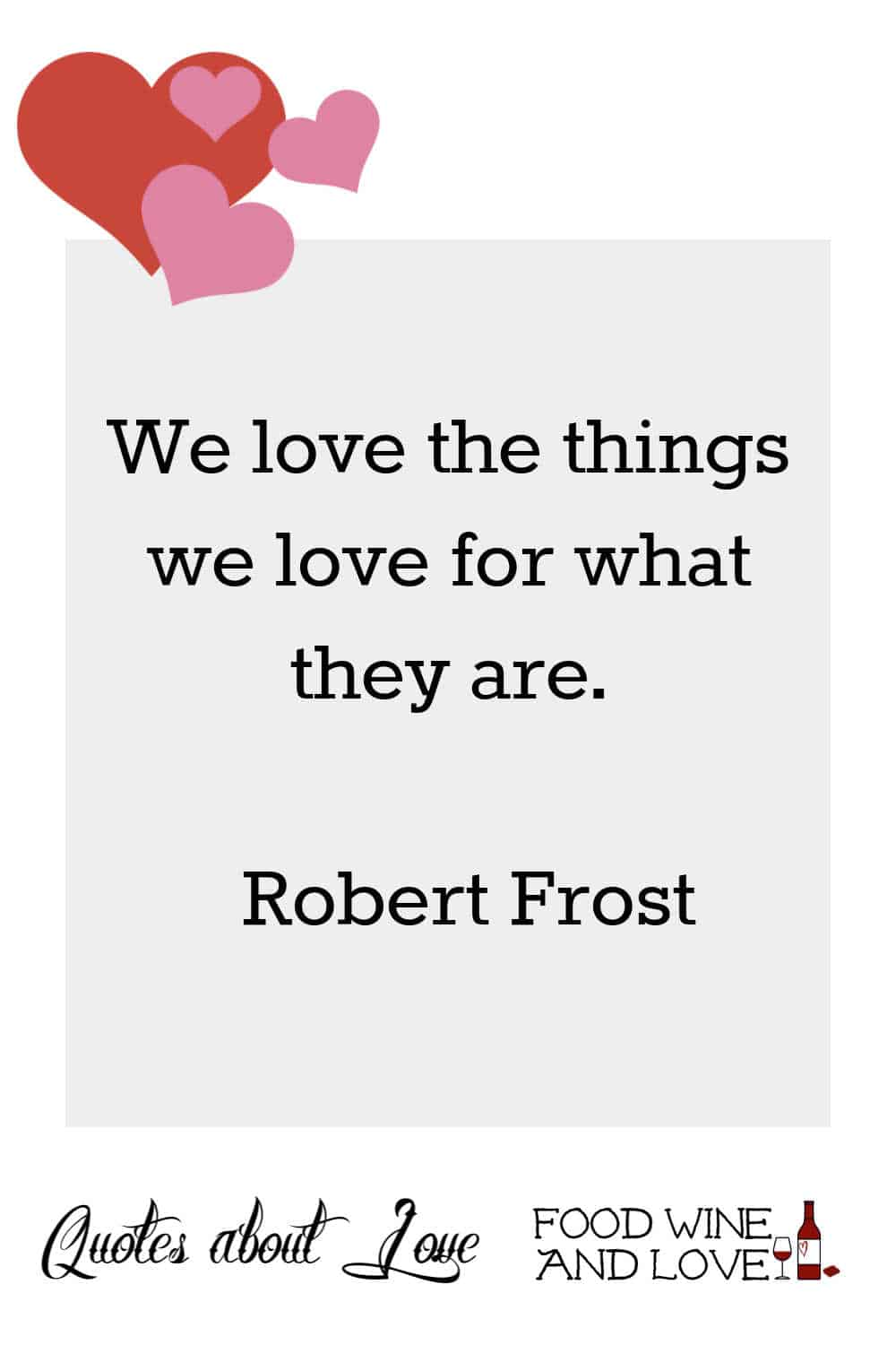 We love the things we love for what they are.   Robert Frost