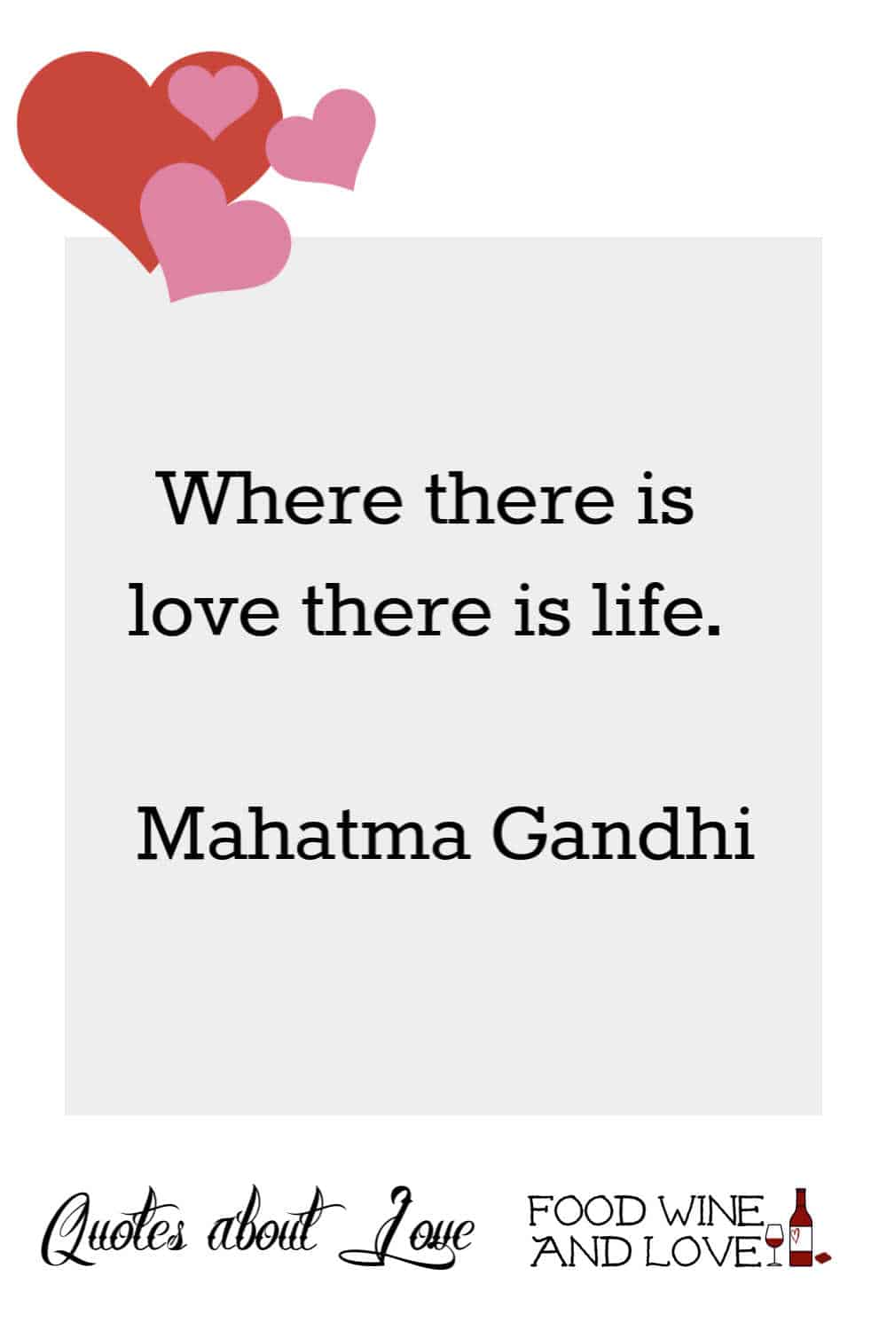 Where there is love there is life.   Mahatma Gandhi