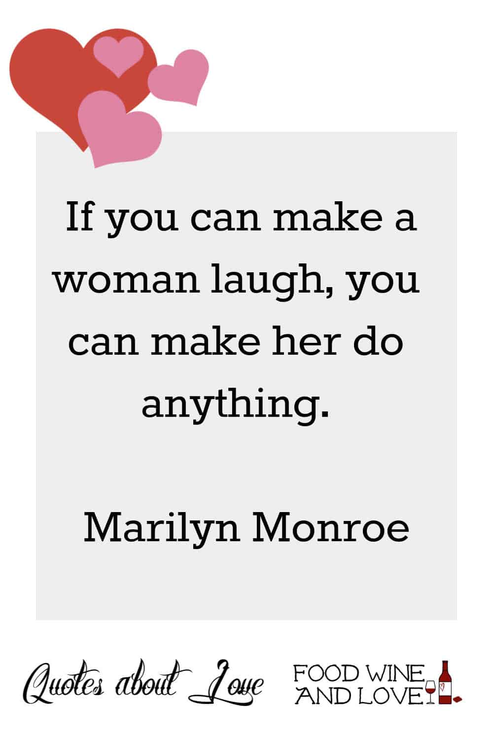 If you can make a woman laugh, you can make her do anything.   Marilyn Monroe