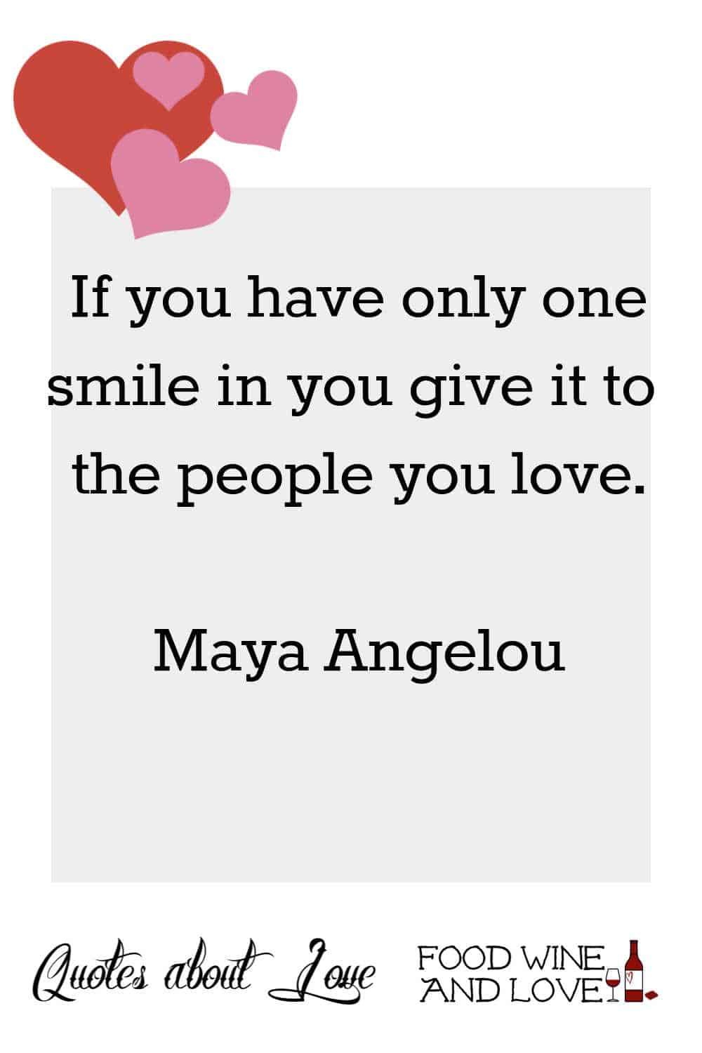 If you have only one smile in you give it to the people you love.  Maya Angelou
