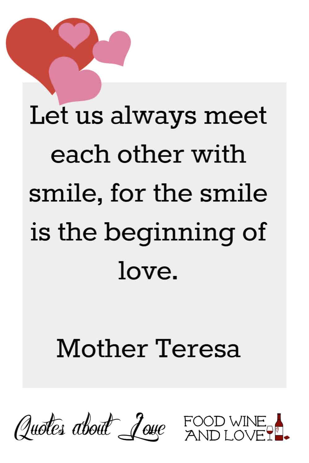 Let us always meet each other with smile, for the smile is the beginning of love.  Mother Teresa